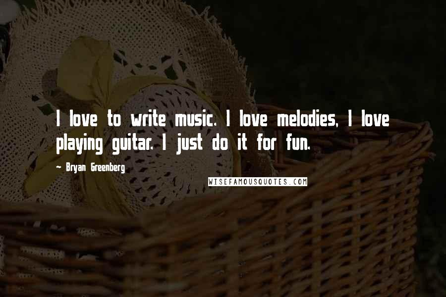 Bryan Greenberg quotes: I love to write music. I love melodies, I love playing guitar. I just do it for fun.