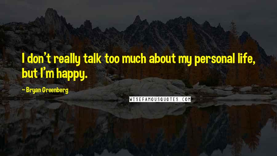 Bryan Greenberg quotes: I don't really talk too much about my personal life, but I'm happy.