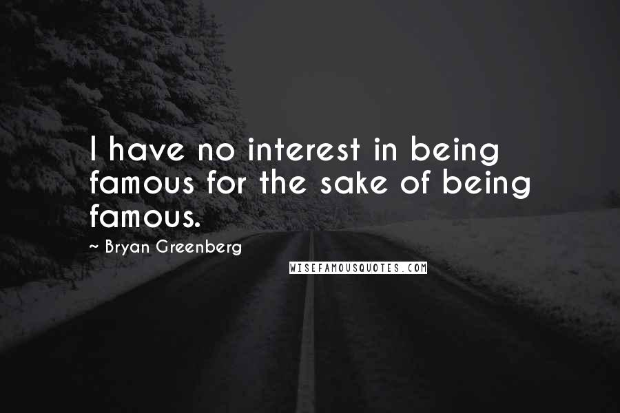 Bryan Greenberg quotes: I have no interest in being famous for the sake of being famous.