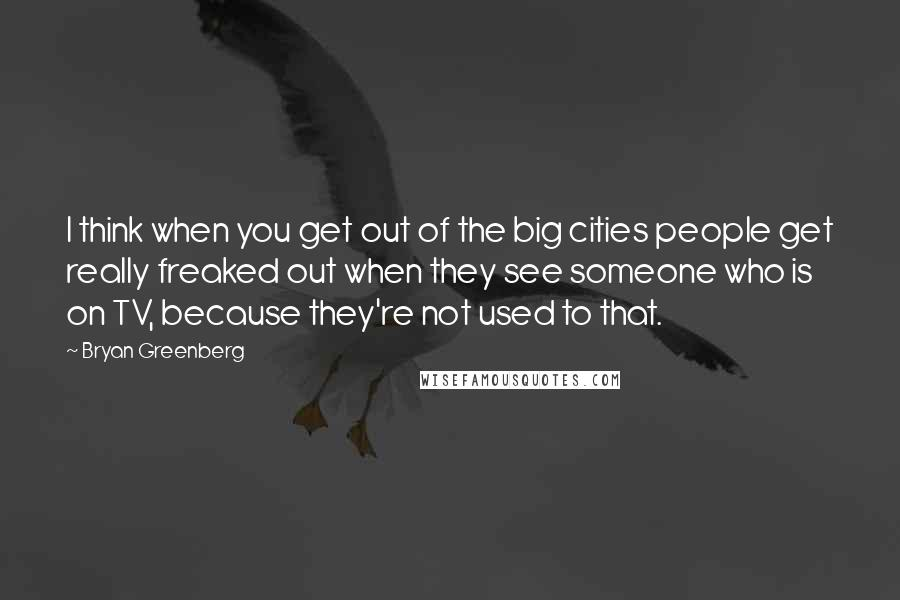 Bryan Greenberg quotes: I think when you get out of the big cities people get really freaked out when they see someone who is on TV, because they're not used to that.