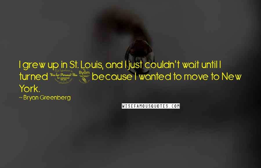 Bryan Greenberg quotes: I grew up in St. Louis, and I just couldn't wait until I turned 18 because I wanted to move to New York.