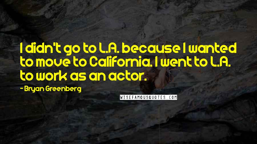 Bryan Greenberg quotes: I didn't go to L.A. because I wanted to move to California. I went to L.A. to work as an actor.