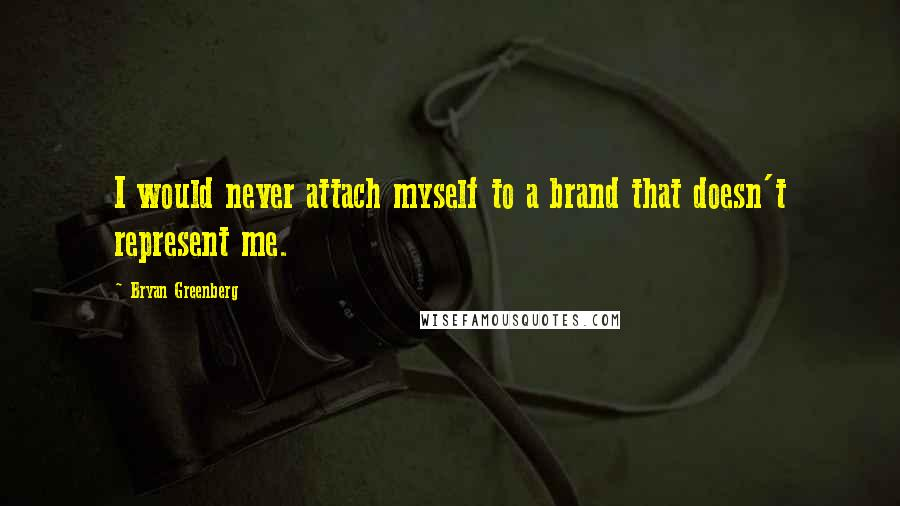 Bryan Greenberg quotes: I would never attach myself to a brand that doesn't represent me.