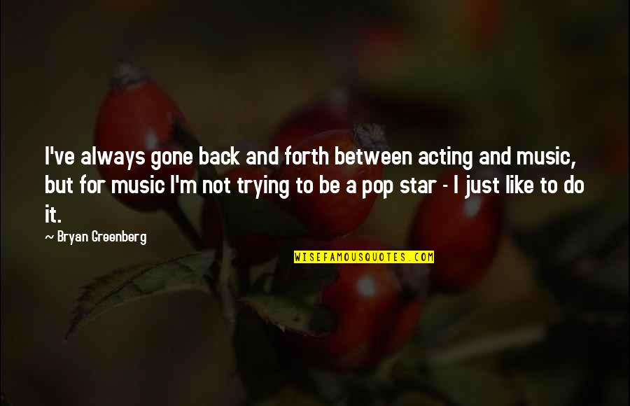 Bryan Greenberg Quotes By Bryan Greenberg: I've always gone back and forth between acting