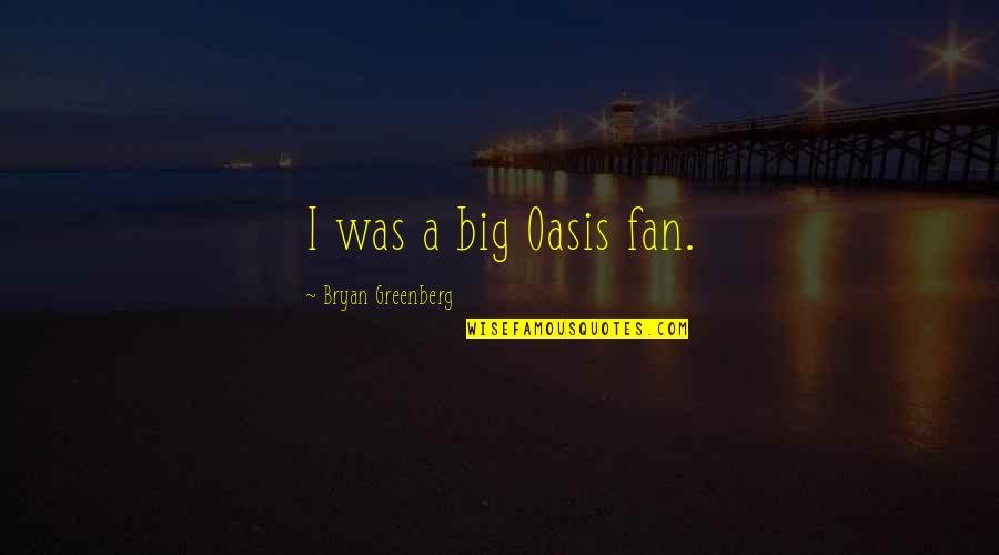 Bryan Greenberg Quotes By Bryan Greenberg: I was a big Oasis fan.