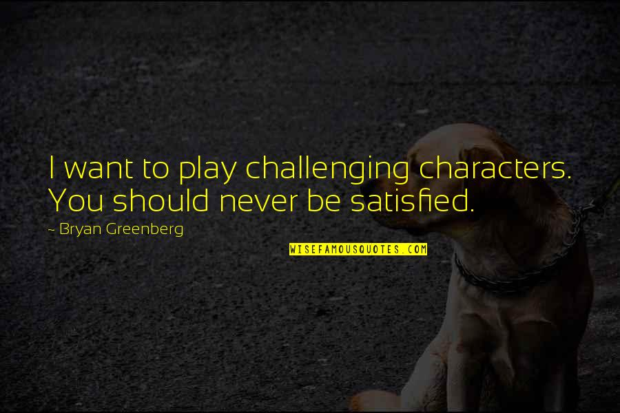 Bryan Greenberg Quotes By Bryan Greenberg: I want to play challenging characters. You should