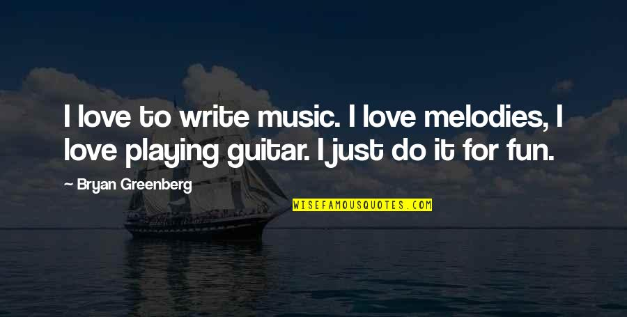 Bryan Greenberg Quotes By Bryan Greenberg: I love to write music. I love melodies,