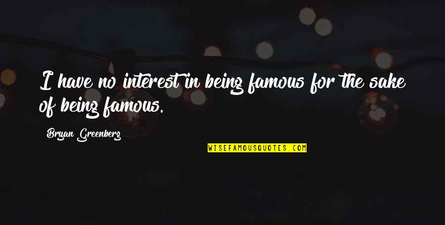Bryan Greenberg Quotes By Bryan Greenberg: I have no interest in being famous for
