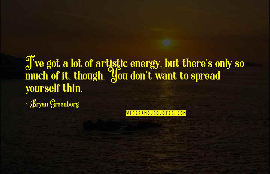 Bryan Greenberg Quotes By Bryan Greenberg: I've got a lot of artistic energy, but
