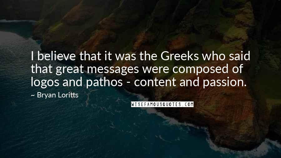 Bryan Loritts quotes: I believe that it was the Greeks who said that great messages were composed of logos and pathos - content and passion.