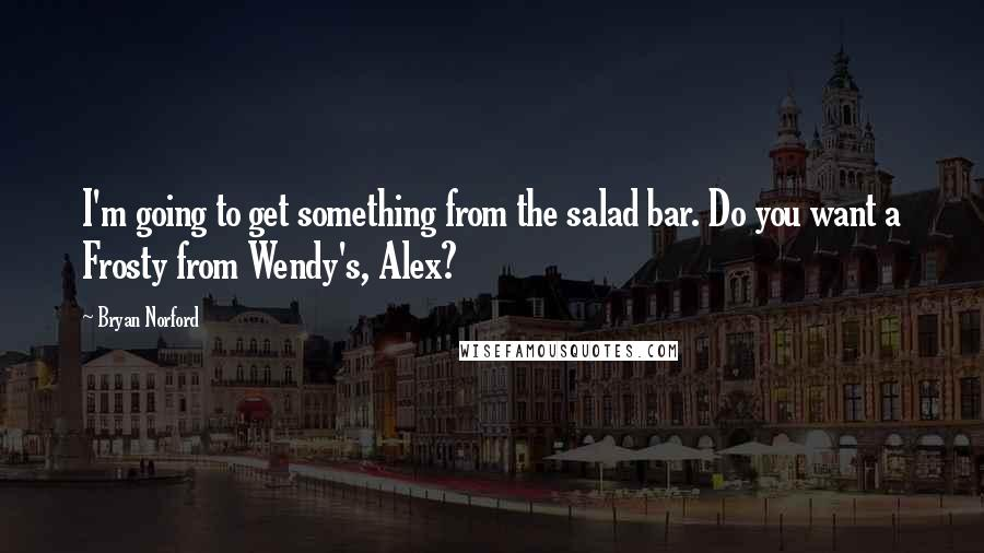 Bryan Norford quotes: I'm going to get something from the salad bar. Do you want a Frosty from Wendy's, Alex?