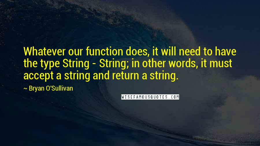Bryan O'Sullivan quotes: Whatever our function does, it will need to have the type String - String; in other words, it must accept a string and return a string.