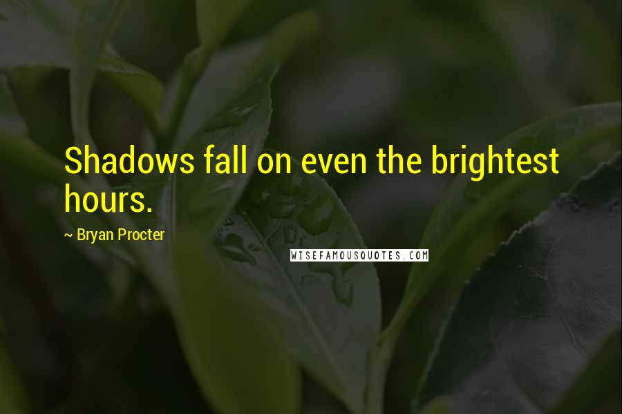 Bryan Procter quotes: Shadows fall on even the brightest hours.