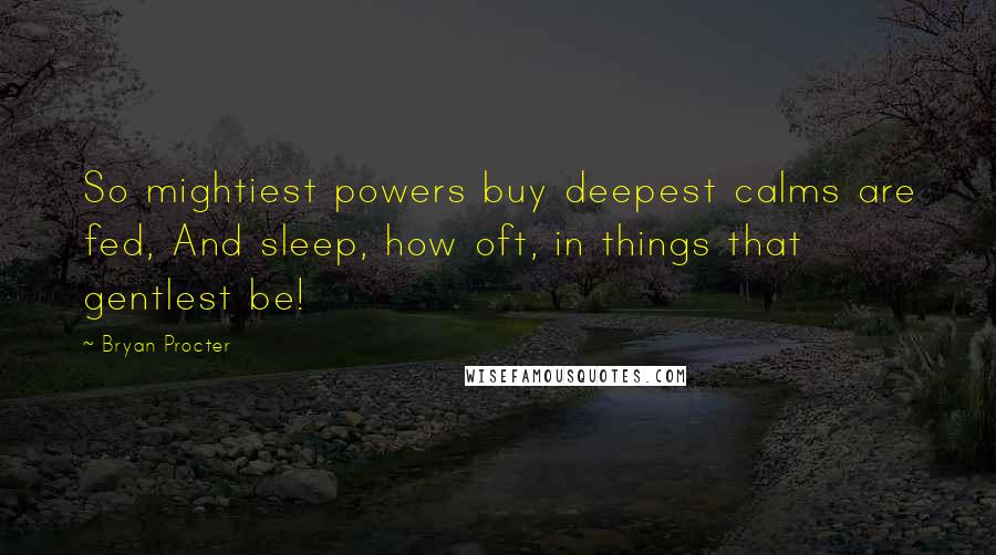 Bryan Procter quotes: So mightiest powers buy deepest calms are fed, And sleep, how oft, in things that gentlest be!