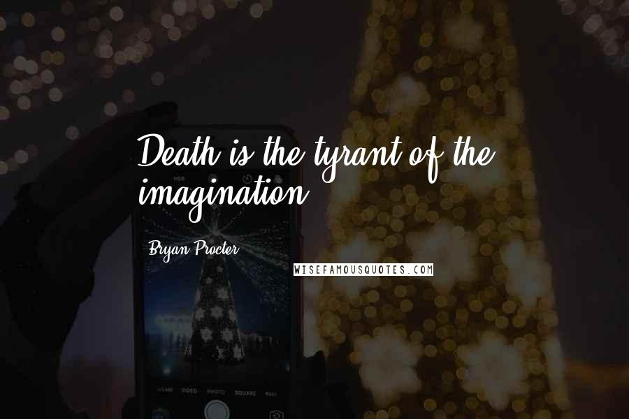 Bryan Procter quotes: Death is the tyrant of the imagination.