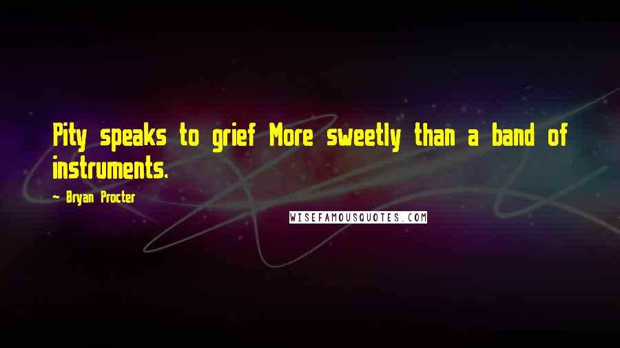 Bryan Procter quotes: Pity speaks to grief More sweetly than a band of instruments.