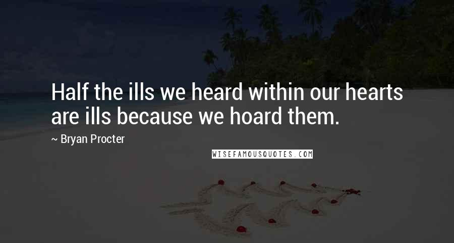 Bryan Procter quotes: Half the ills we heard within our hearts are ills because we hoard them.