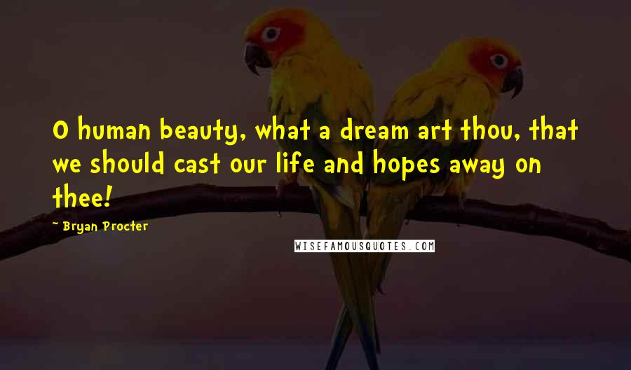 Bryan Procter quotes: O human beauty, what a dream art thou, that we should cast our life and hopes away on thee!