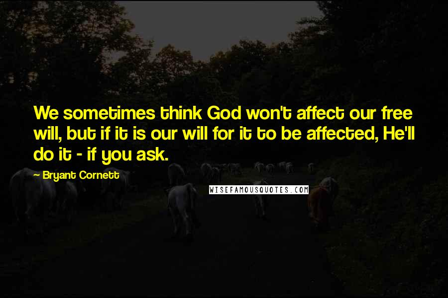 Bryant Cornett quotes: We sometimes think God won't affect our free will, but if it is our will for it to be affected, He'll do it - if you ask.