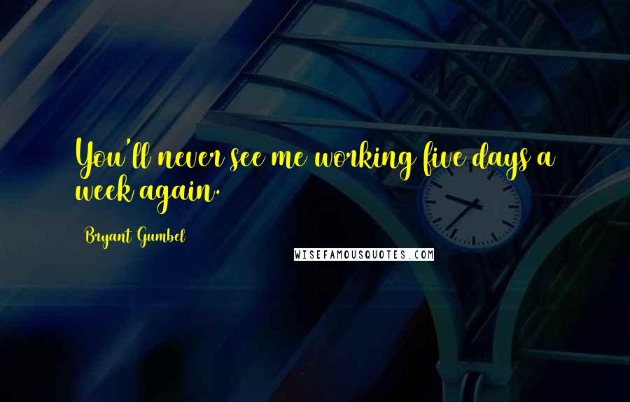 Bryant Gumbel quotes: You'll never see me working five days a week again.