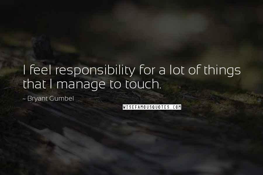 Bryant Gumbel quotes: I feel responsibility for a lot of things that I manage to touch.