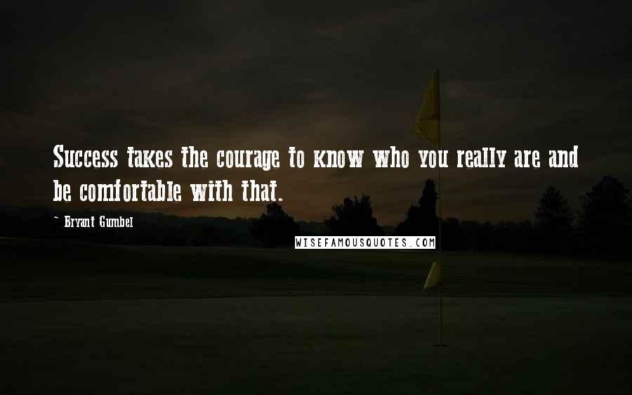 Bryant Gumbel quotes: Success takes the courage to know who you really are and be comfortable with that.