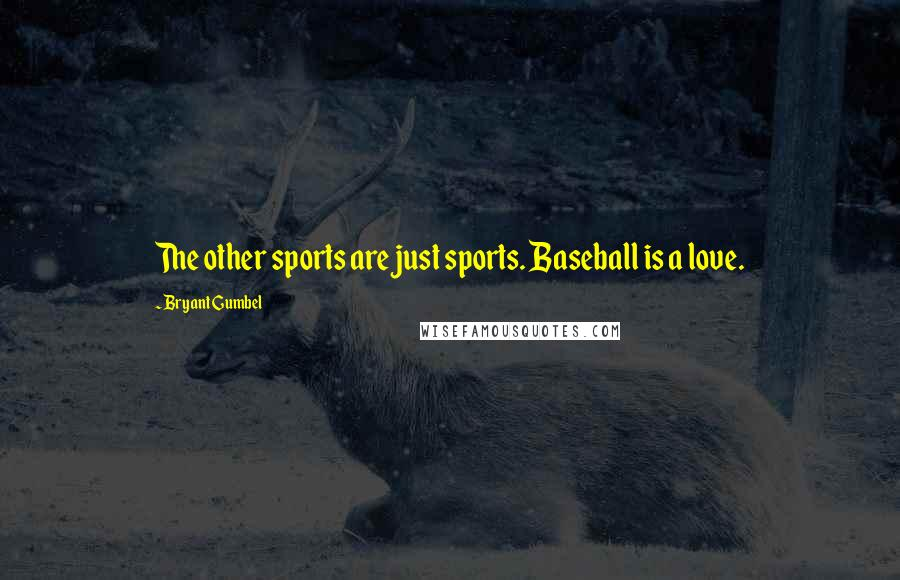 Bryant Gumbel quotes: The other sports are just sports. Baseball is a love.
