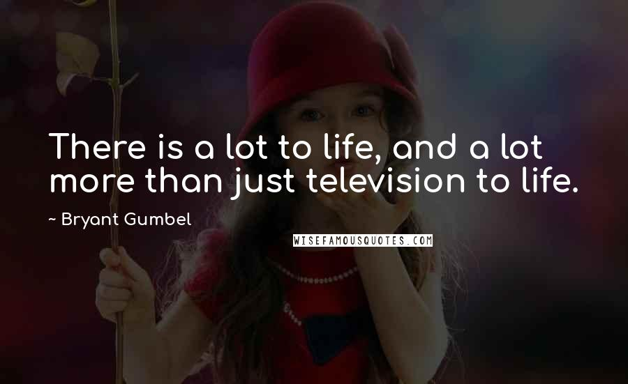Bryant Gumbel quotes: There is a lot to life, and a lot more than just television to life.