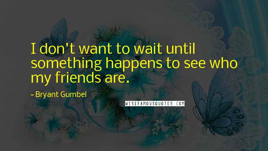 Bryant Gumbel quotes: I don't want to wait until something happens to see who my friends are.