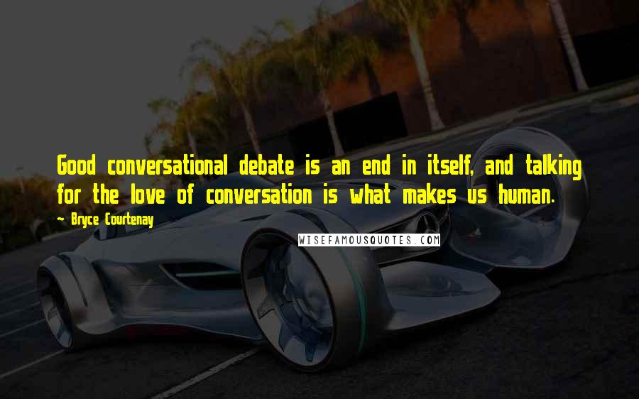 Bryce Courtenay quotes: Good conversational debate is an end in itself, and talking for the love of conversation is what makes us human.