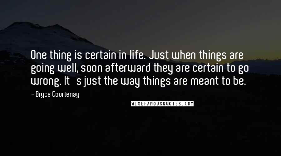 Bryce Courtenay quotes: One thing is certain in life. Just when things are going well, soon afterward they are certain to go wrong. It's just the way things are meant to be.