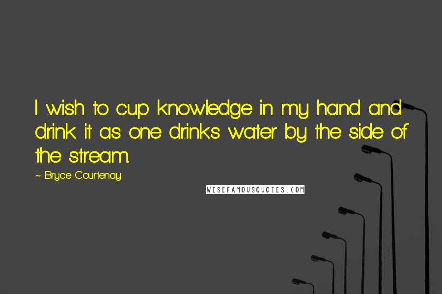 Bryce Courtenay quotes: I wish to cup knowledge in my hand and drink it as one drinks water by the side of the stream.