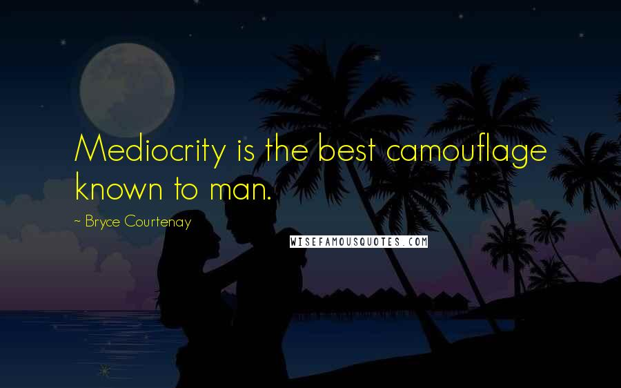 Bryce Courtenay quotes: Mediocrity is the best camouflage known to man.