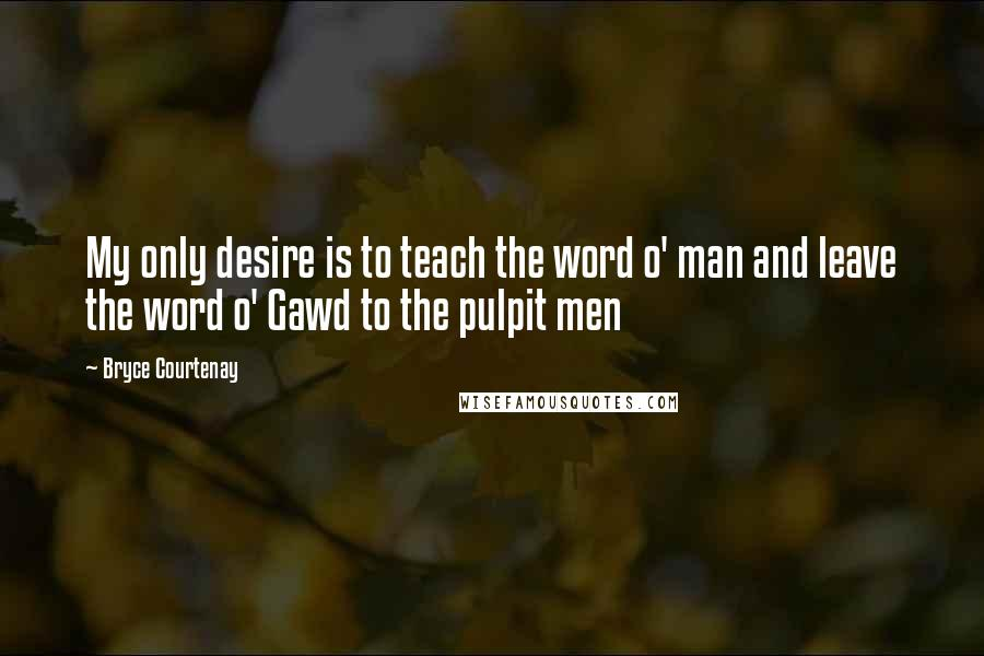 Bryce Courtenay quotes: My only desire is to teach the word o' man and leave the word o' Gawd to the pulpit men