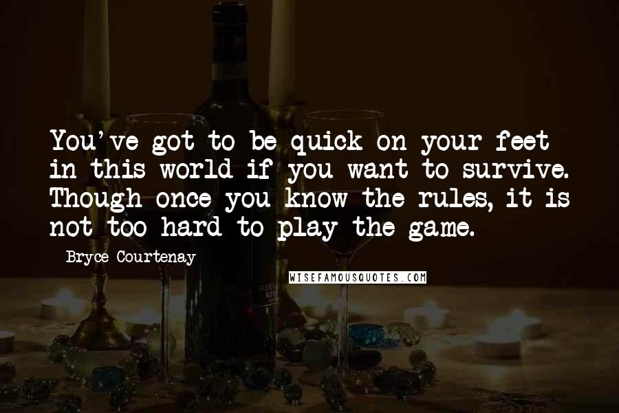 Bryce Courtenay quotes: You've got to be quick on your feet in this world if you want to survive. Though once you know the rules, it is not too hard to play the