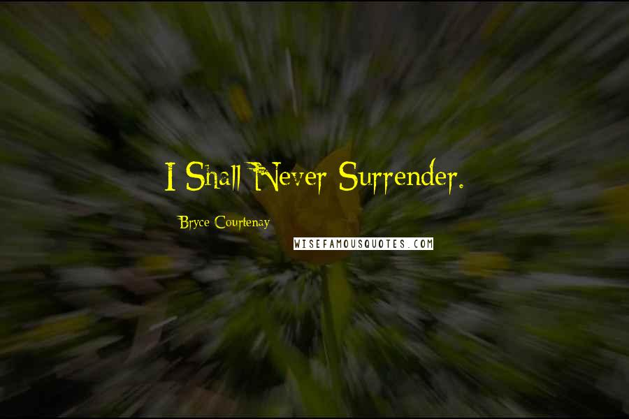 Bryce Courtenay quotes: I Shall Never Surrender.
