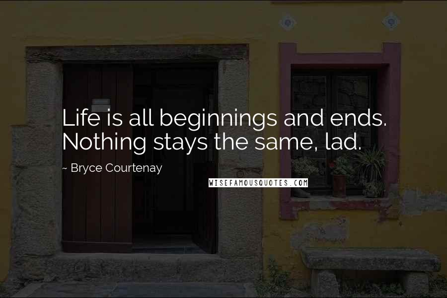 Bryce Courtenay quotes: Life is all beginnings and ends. Nothing stays the same, lad.