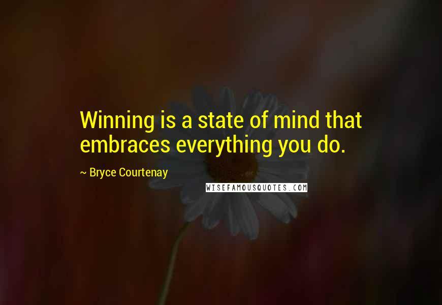 Bryce Courtenay quotes: Winning is a state of mind that embraces everything you do.