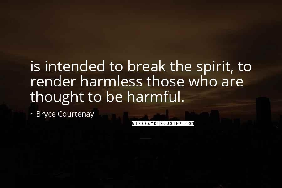 Bryce Courtenay quotes: is intended to break the spirit, to render harmless those who are thought to be harmful.