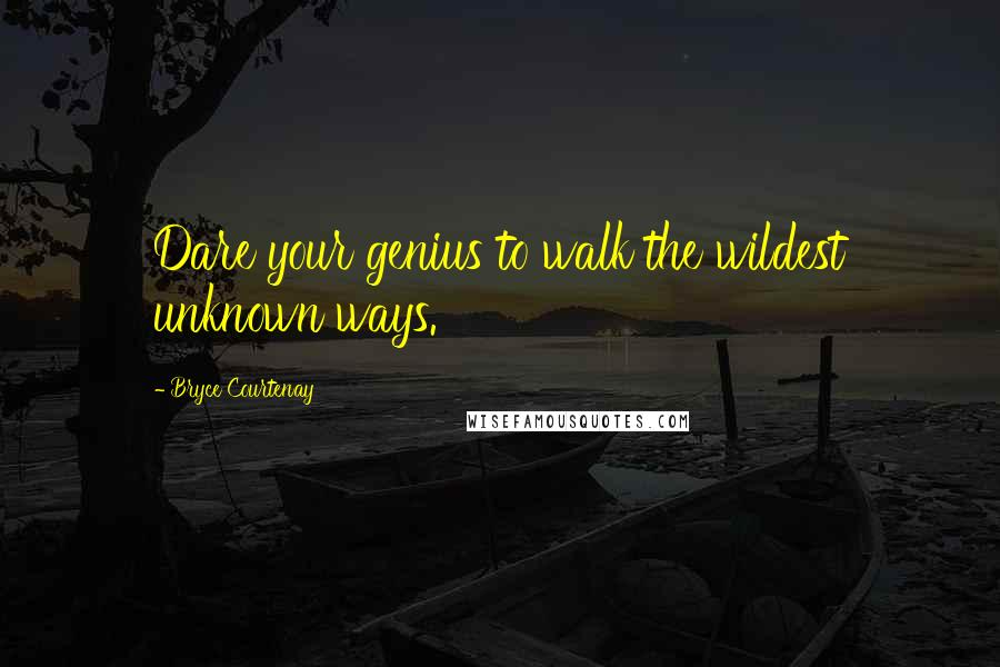Bryce Courtenay quotes: Dare your genius to walk the wildest unknown ways.