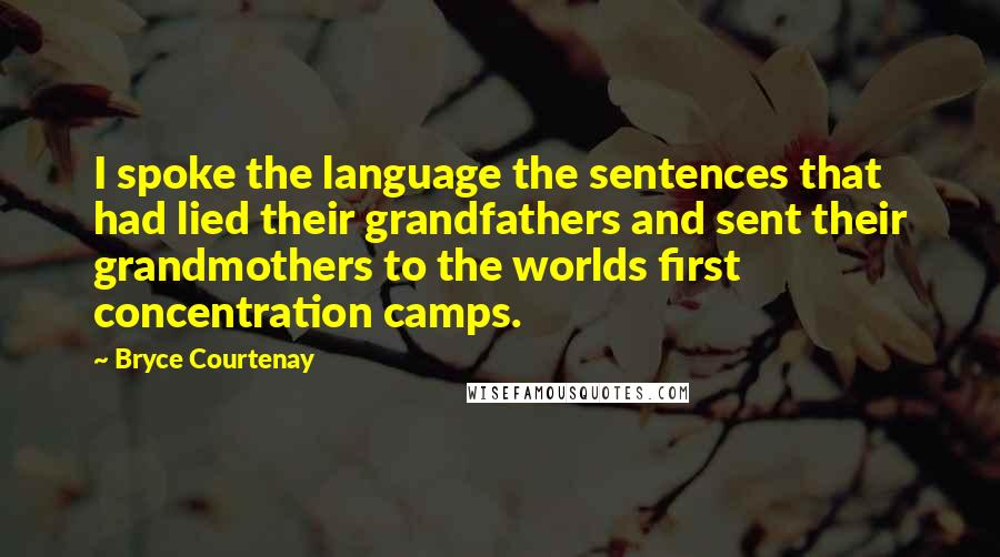 Bryce Courtenay quotes: I spoke the language the sentences that had lied their grandfathers and sent their grandmothers to the worlds first concentration camps.