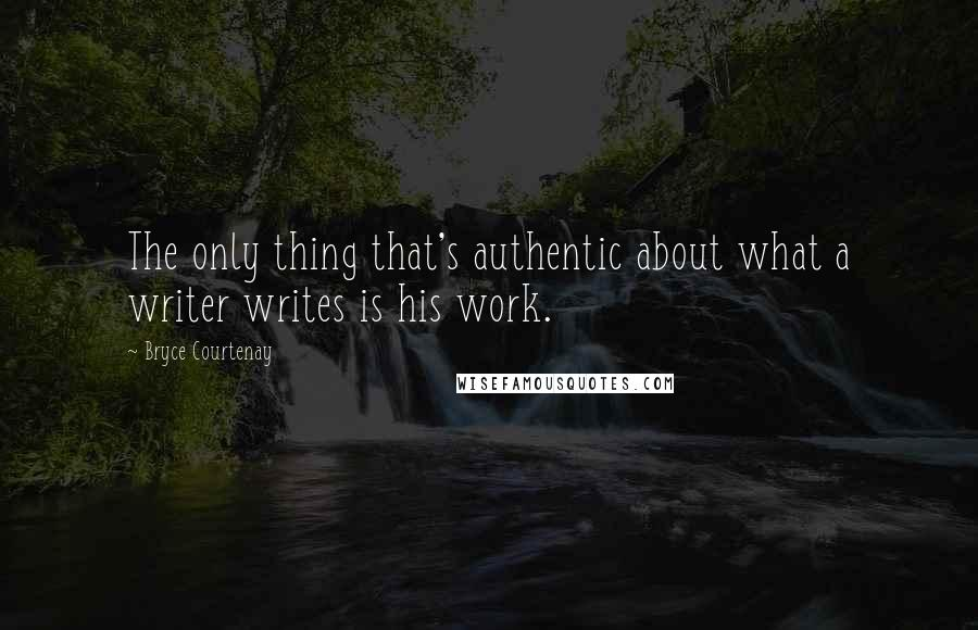 Bryce Courtenay quotes: The only thing that's authentic about what a writer writes is his work.