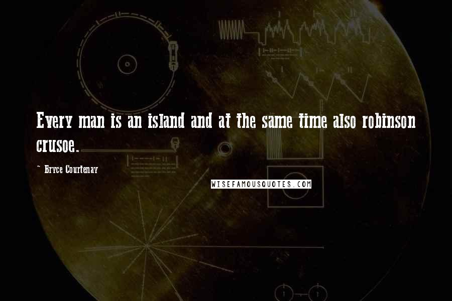 Bryce Courtenay quotes: Every man is an island and at the same time also robinson crusoe.