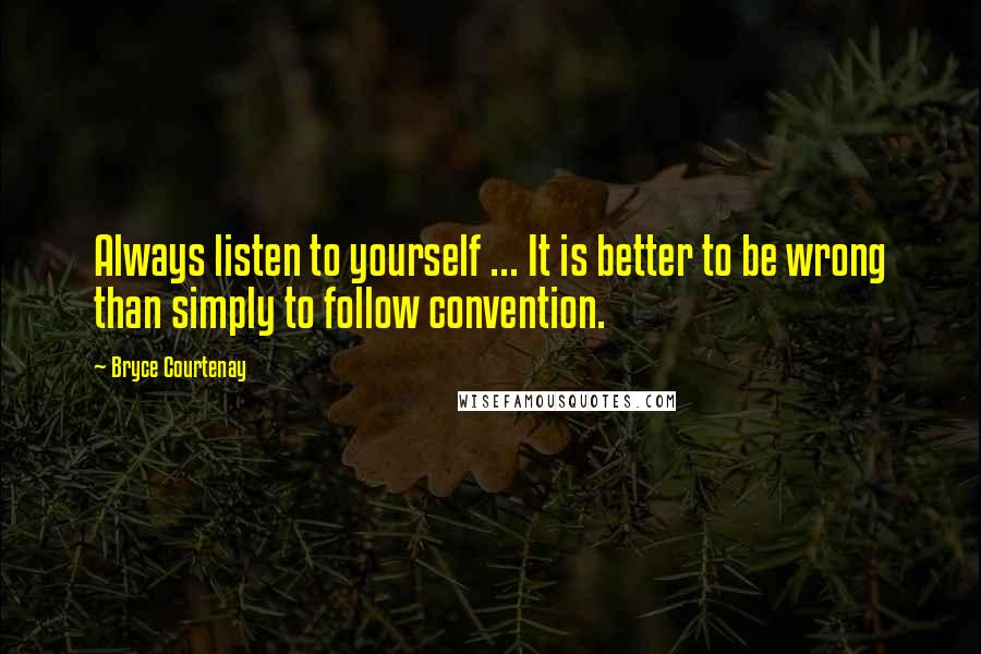 Bryce Courtenay quotes: Always listen to yourself ... It is better to be wrong than simply to follow convention.