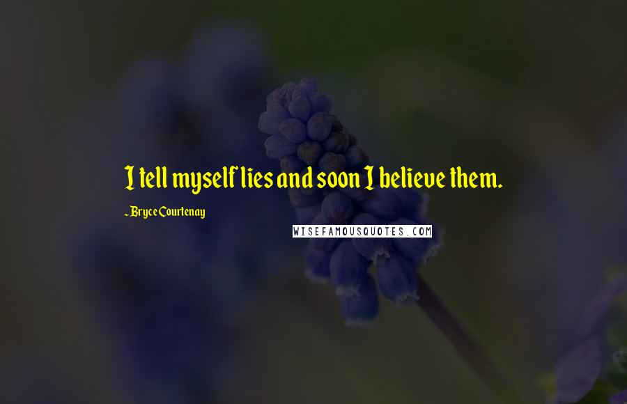 Bryce Courtenay quotes: I tell myself lies and soon I believe them.