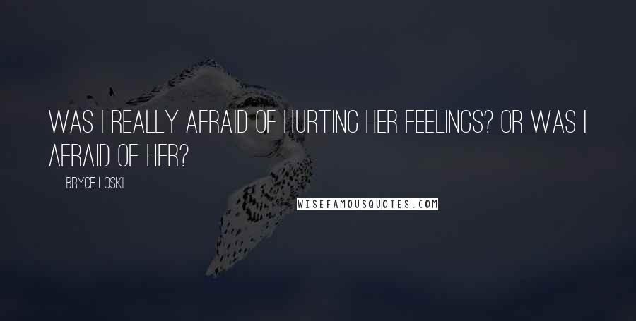 Bryce Loski quotes: Was I really afraid of hurting her feelings? Or was I afraid of her?