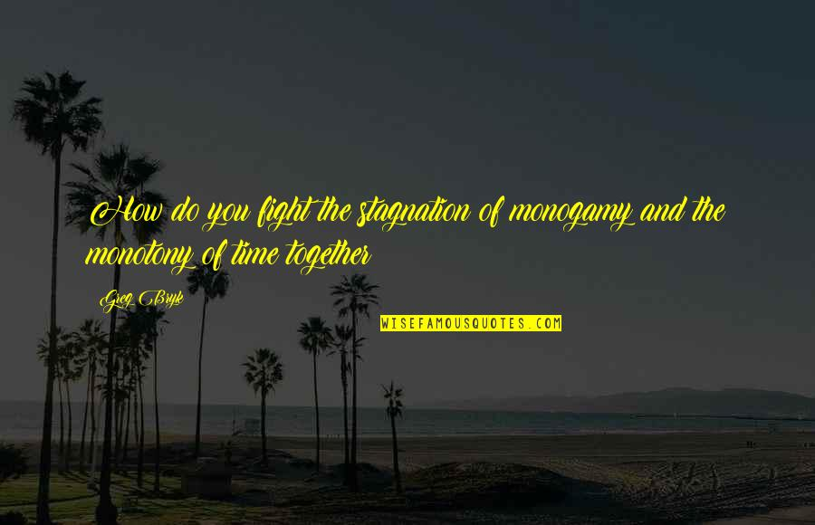 Bryk Quotes By Greg Bryk: How do you fight the stagnation of monogamy