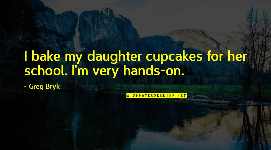 Bryk Quotes By Greg Bryk: I bake my daughter cupcakes for her school.