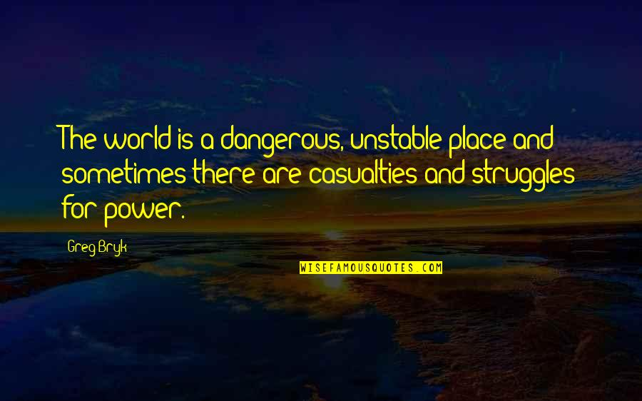 Bryk Quotes By Greg Bryk: The world is a dangerous, unstable place and