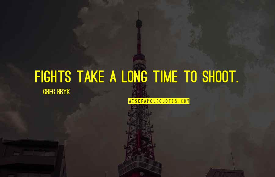 Bryk Quotes By Greg Bryk: Fights take a long time to shoot.